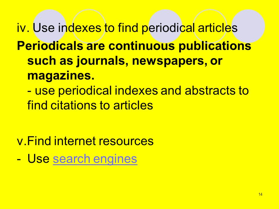 iv. Use indexes to find periodical articles Periodicals are continuous publications such as journals, newspapers, or magazines. - use periodical index
