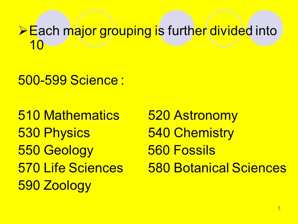 Each major grouping is further divided into 10 500-599 Science : 510 Mathematics 520 Astronomy 530 Physics 540 Chemistry 550 Geology 560 Fossils 570 L