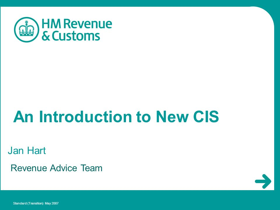 An Introduction to New CIS Jan Hart Standard (Transition) May 2007 Revenue Advice Team