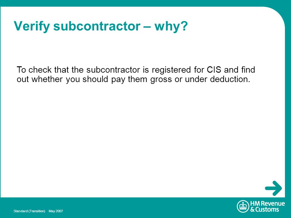 Standard (Transition) May 2007 Verify subcontractor – why? To check that the subcontractor is registered for CIS and find out whether you should pay t
