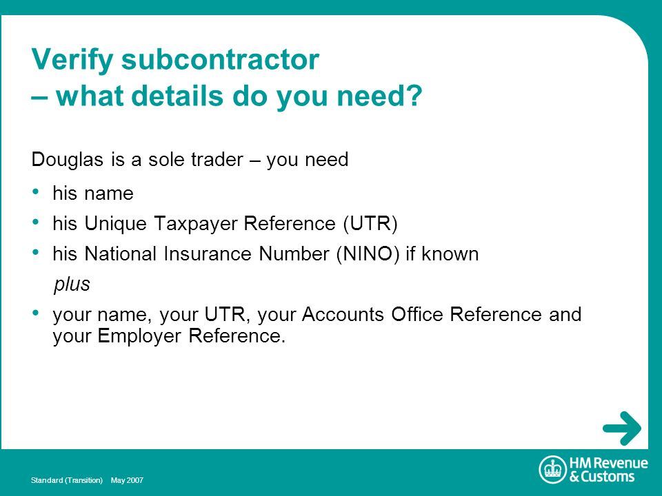 Standard (Transition) May 2007 Verify subcontractor – what details do you need? his name his Unique Taxpayer Reference (UTR) his National Insurance Nu