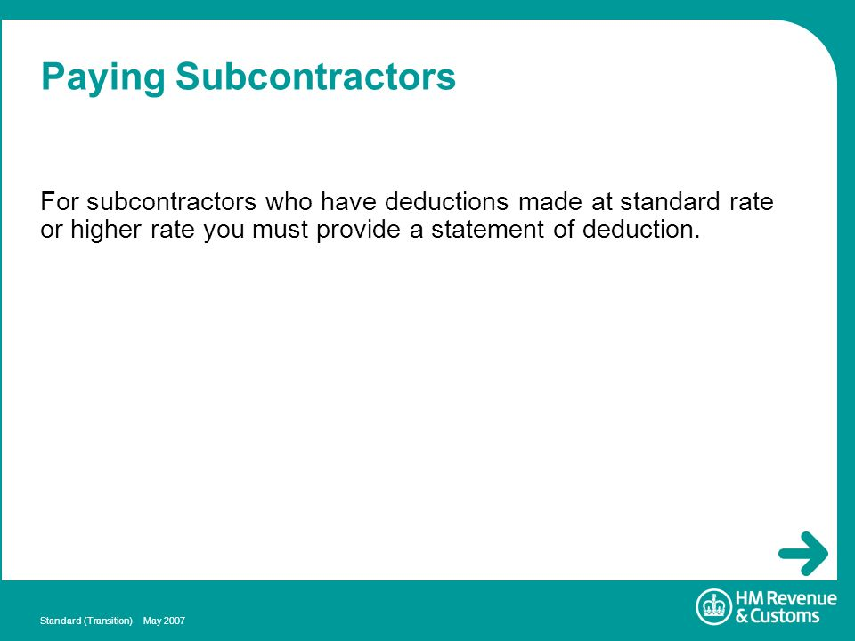Standard (Transition) May 2007 Paying Subcontractors For subcontractors who have deductions made at standard rate or higher rate you must provide a st