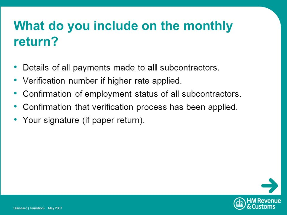 Standard (Transition) May 2007 What do you include on the monthly return? Details of all payments made to all subcontractors. Verification number if h