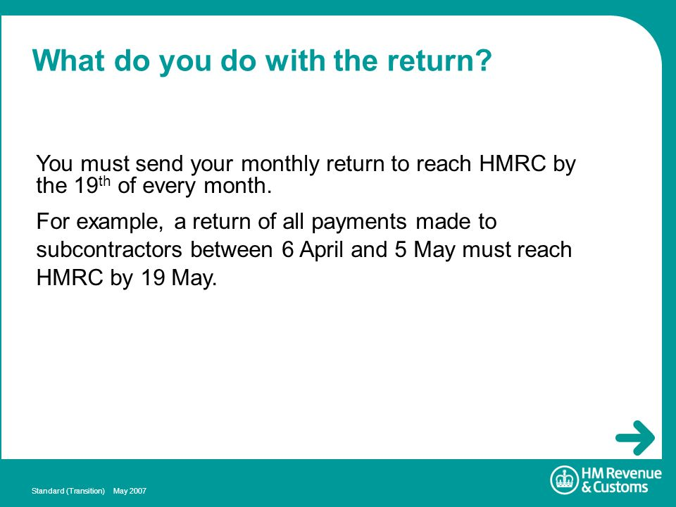 Standard (Transition) May 2007 What do you do with the return? You must send your monthly return to reach HMRC by the 19 th of every month. For exampl