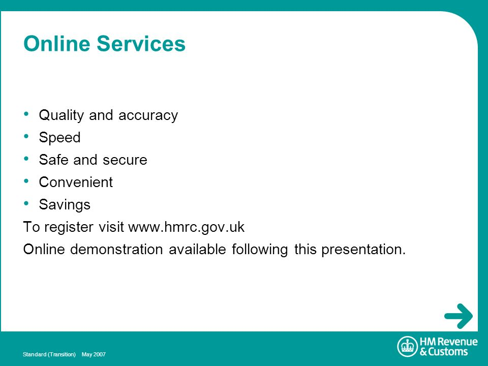 Standard (Transition) May 2007 Online Services Quality and accuracy Speed Safe and secure Convenient Savings To register visit www.hmrc.gov.uk Online