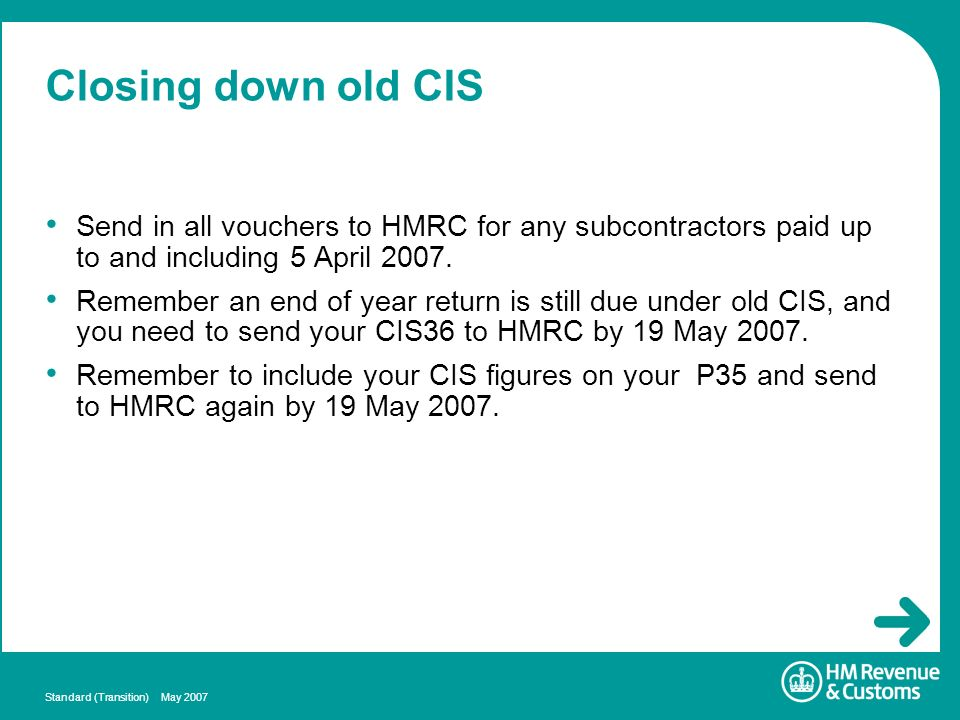 Standard (Transition) May 2007 Closing down old CIS Send in all vouchers to HMRC for any subcontractors paid up to and including 5 April 2007. Remembe