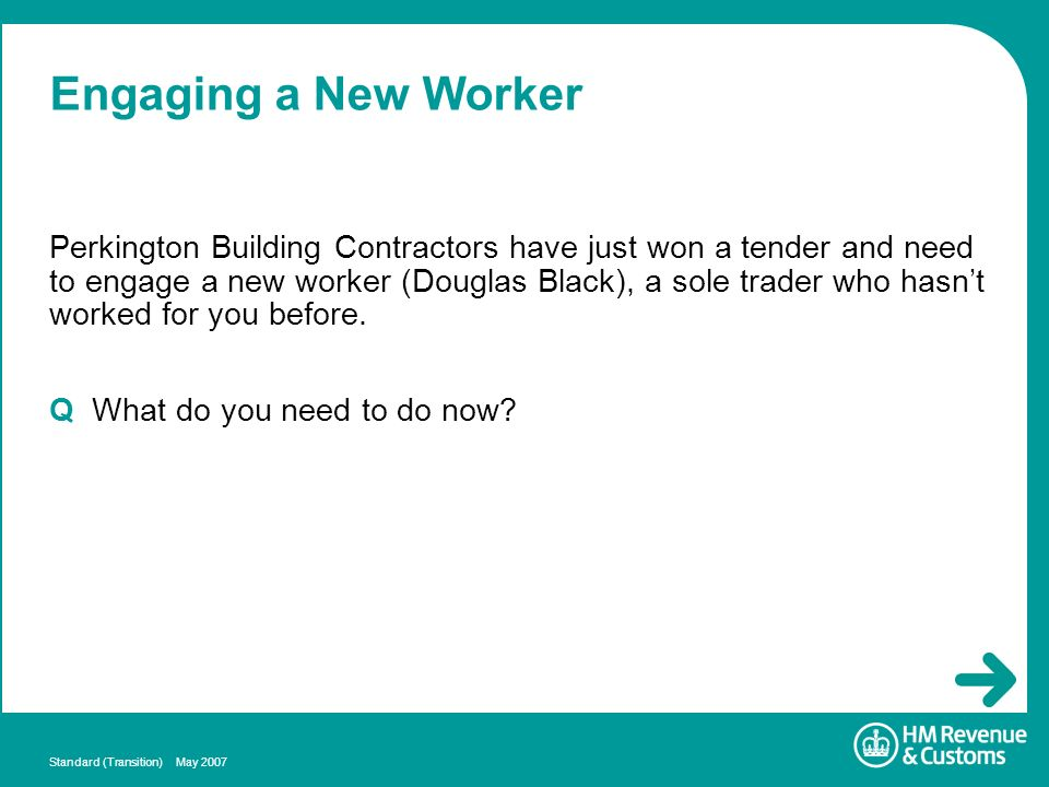 Standard (Transition) May 2007 Engaging a New Worker Perkington Building Contractors have just won a tender and need to engage a new worker (Douglas B