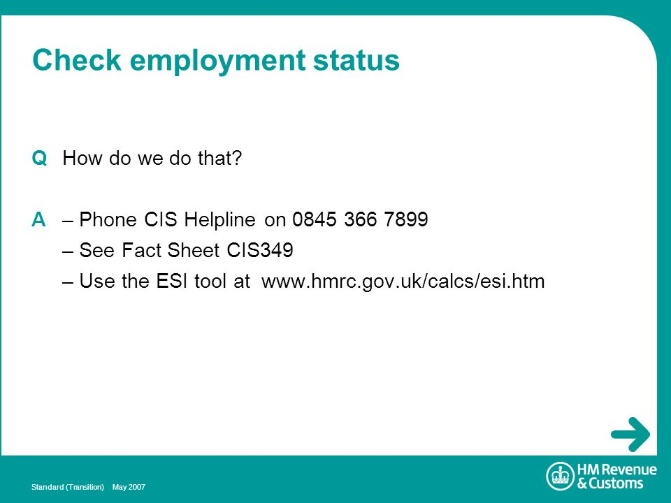 Standard (Transition) May 2007 Check employment status QHow do we do that? A – Phone CIS Helpline on 0845 366 7899 – See Fact Sheet CIS349 – Use the E