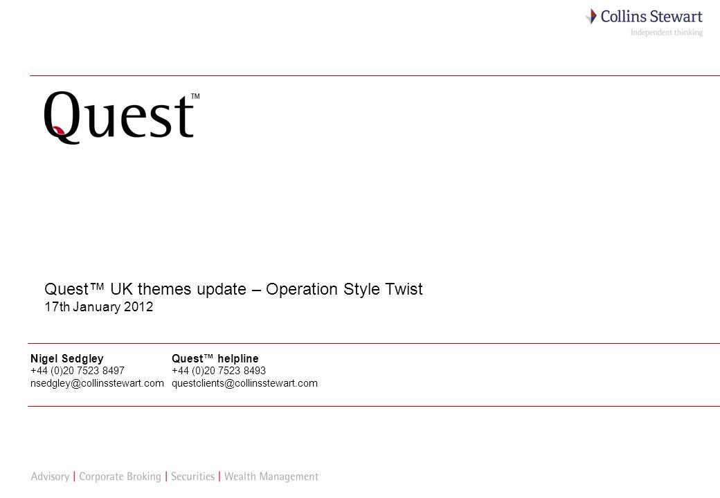 1 Quest UK themes update – Operation Style Twist 17th January 2012 Nigel Sedgley +44 (0)20 7523 8497 nsedgley@collinsstewart.com Quest helpline +44 (0)20 7523 8493 questclients@collinsstewart.com