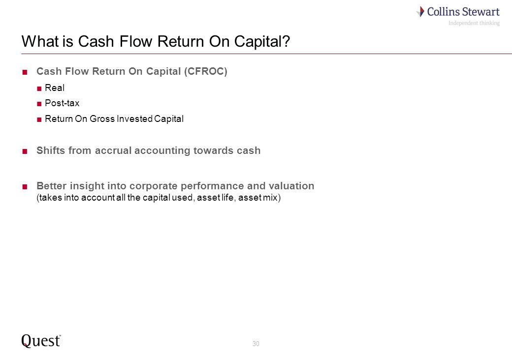 30 What is Cash Flow Return On Capital? Cash Flow Return On Capital (CFROC) Real Post-tax Return On Gross Invested Capital Shifts from accrual account