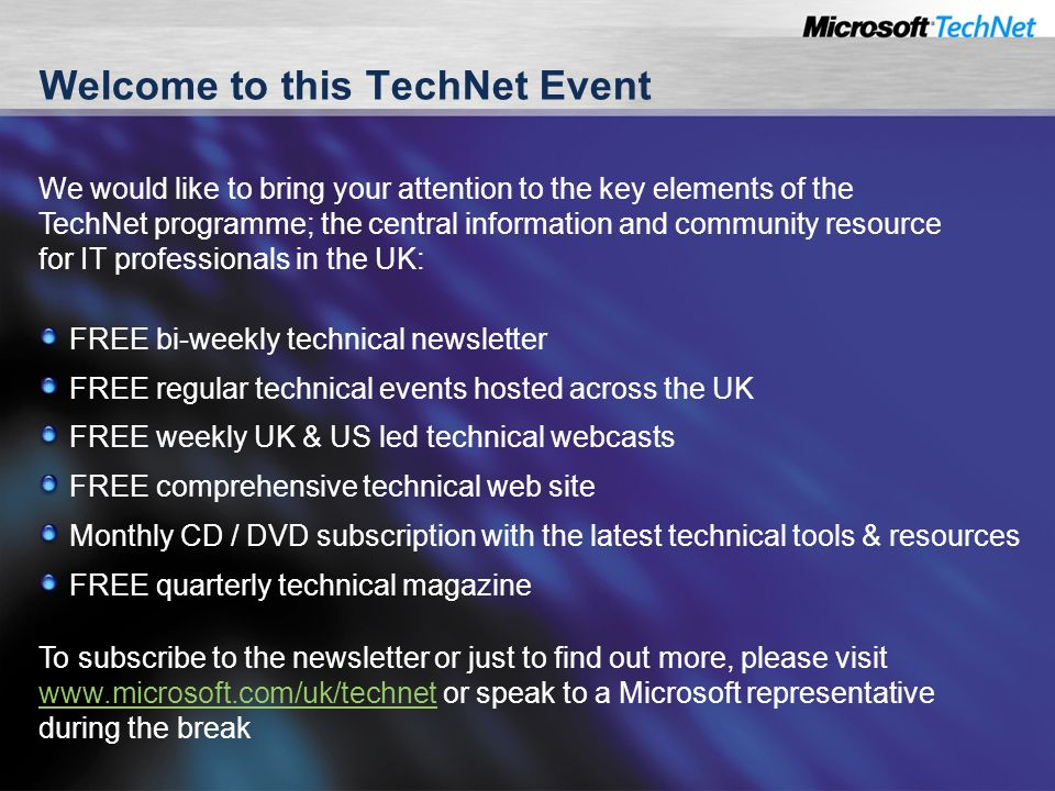 Welcome to this TechNet Event FREE bi-weekly technical newsletter FREE regular technical events hosted across the UK FREE weekly UK & US led technical webcasts FREE comprehensive technical web site Monthly CD / DVD subscription with the latest technical tools & resources FREE quarterly technical magazine We would like to bring your attention to the key elements of the TechNet programme; the central information and community resource for IT professionals in the UK: To subscribe to the newsletter or just to find out more, please visit   or speak to a Microsoft representative during the break