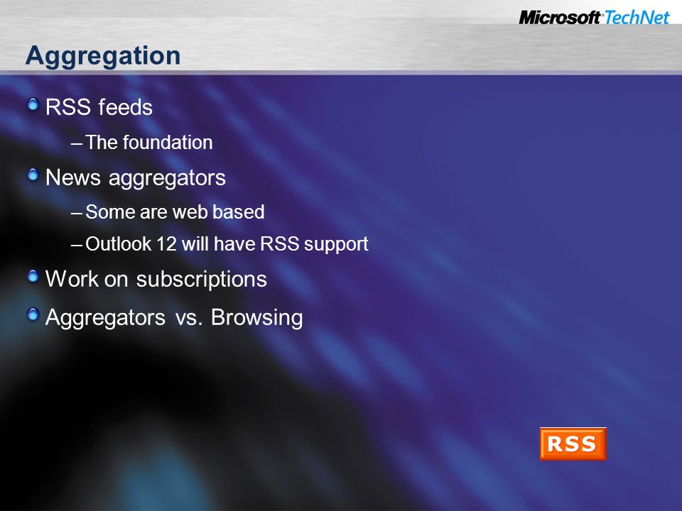RSS feeds – The foundation News aggregators – Some are web based – Outlook 12 will have RSS support Work on subscriptions Aggregators vs.