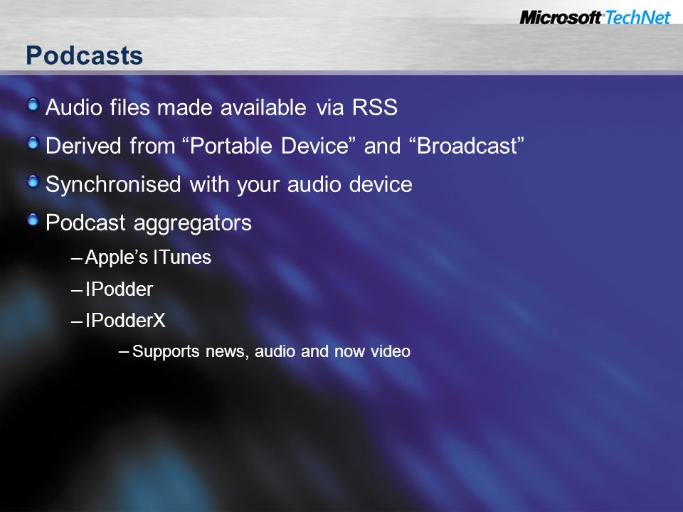 Podcasts Audio files made available via RSS Derived from Portable Device and Broadcast Synchronised with your audio device Podcast aggregators – Apples ITunes – IPodder – IPodderX – Supports news, audio and now video