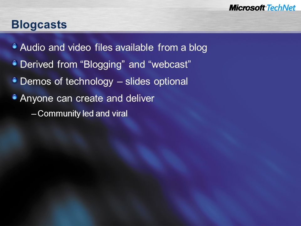 Blogcasts Audio and video files available from a blog Derived from Blogging and webcast Demos of technology – slides optional Anyone can create and deliver – Community led and viral