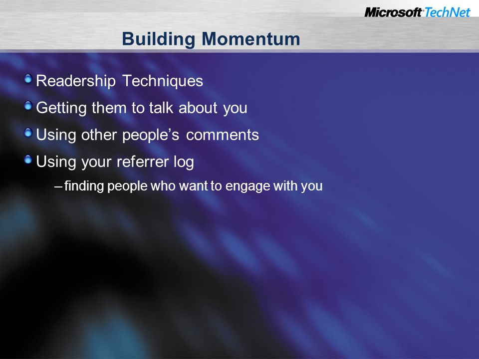 Building Momentum Readership Techniques Getting them to talk about you Using other peoples comments Using your referrer log – finding people who want to engage with you
