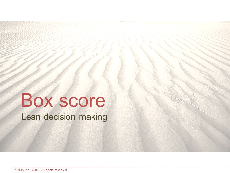 © BMA Inc. 2008. All rights reserved. Lean decision making Box score