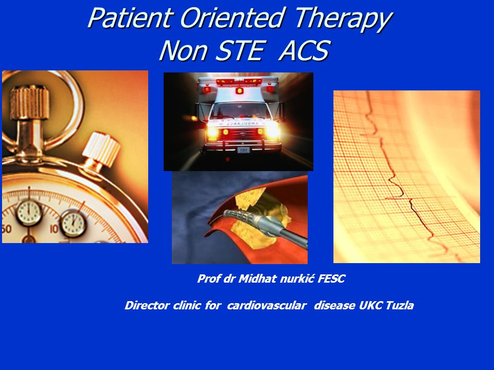 Patient Oriented Therapy Non STE ACS Prof dr Midhat nurkić FESC Director clinic for cardiovascular disease UKC Tuzla