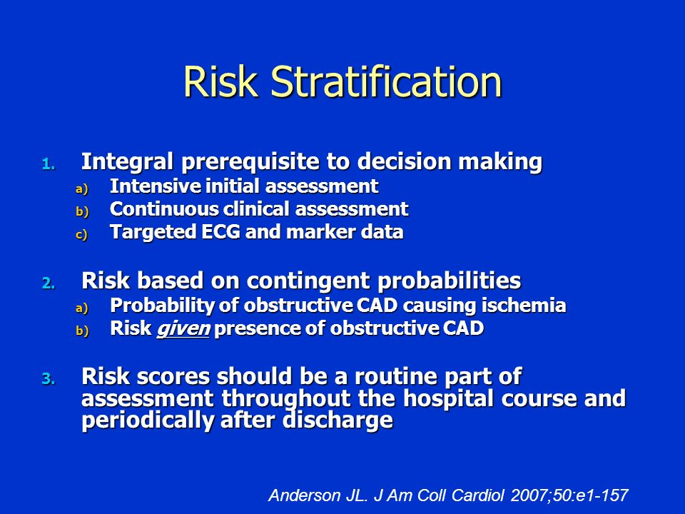 Risk Stratification 1. Integral prerequisite to decision making a) Intensive initial assessment b) Continuous clinical assessment c) Targeted ECG and