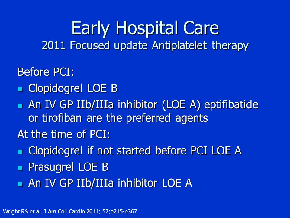 Early Hospital Care 2011 Focused update Antiplatelet therapy Before PCI: Clopidogrel LOE B Clopidogrel LOE B An IV GP IIb/IIIa inhibitor (LOE A) eptif