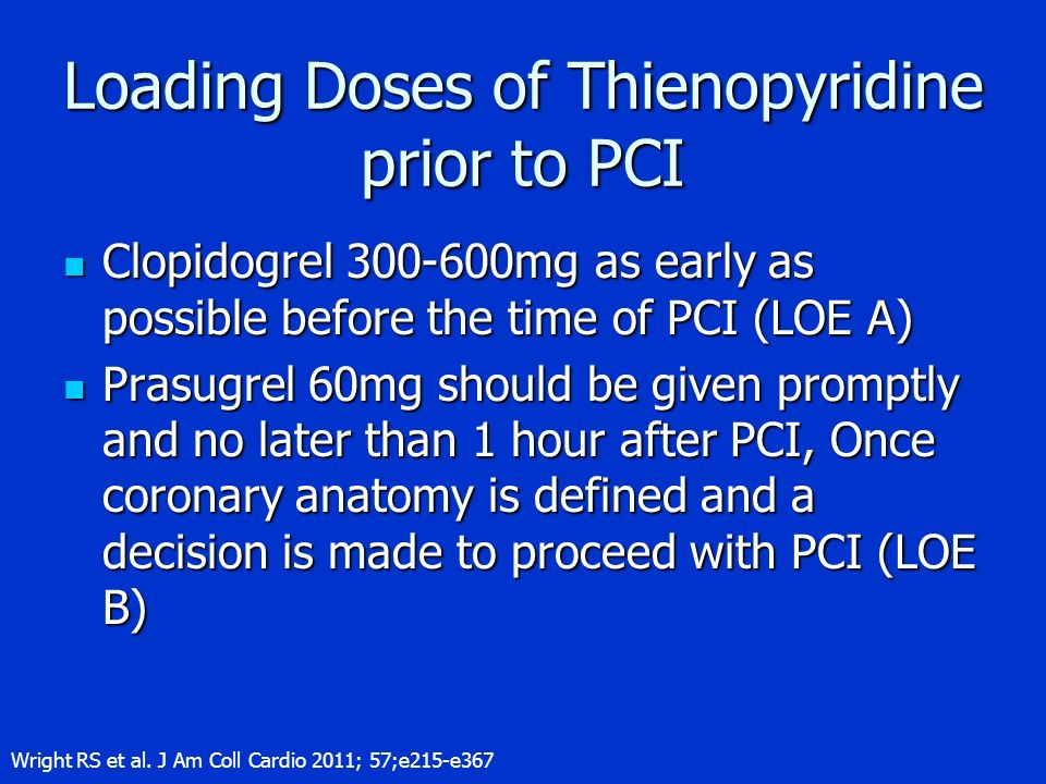 Loading Doses of Thienopyridine prior to PCI Clopidogrel 300-600mg as early as possible before the time of PCI (LOE A) Clopidogrel 300-600mg as early