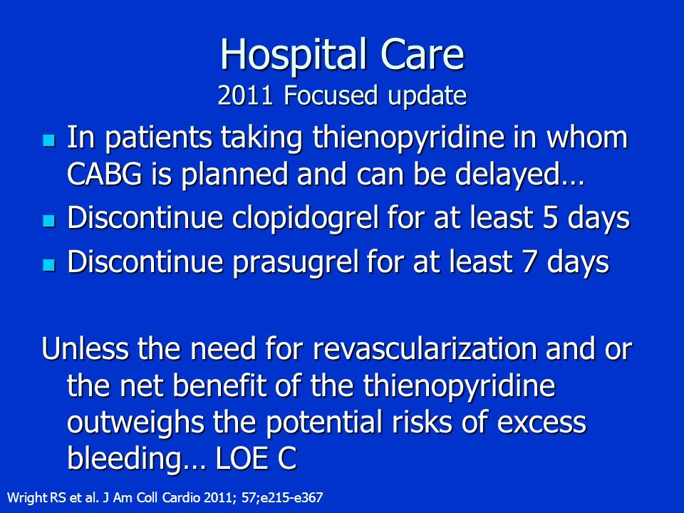 Hospital Care 2011 Focused update In patients taking thienopyridine in whom CABG is planned and can be delayed… In patients taking thienopyridine in w