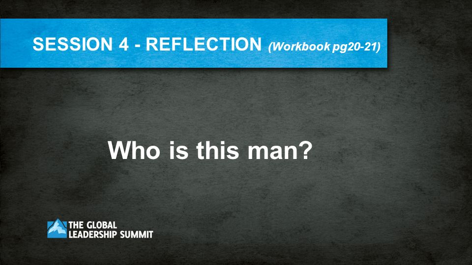 SESSION 4 - REFLECTION (Workbook pg20-21) Who is this man