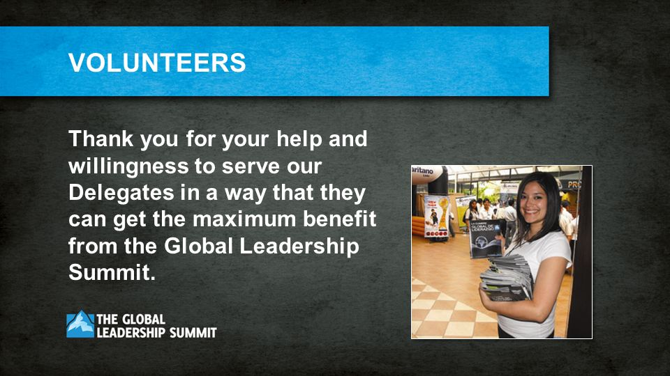 VOLUNTEERS Thank you for your help and willingness to serve our Delegates in a way that they can get the maximum benefit from the Global Leadership Summit.