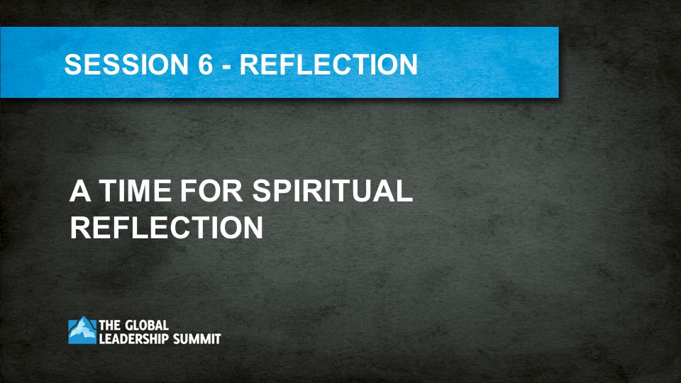 A TIME FOR SPIRITUAL REFLECTION SESSION 6 - REFLECTION