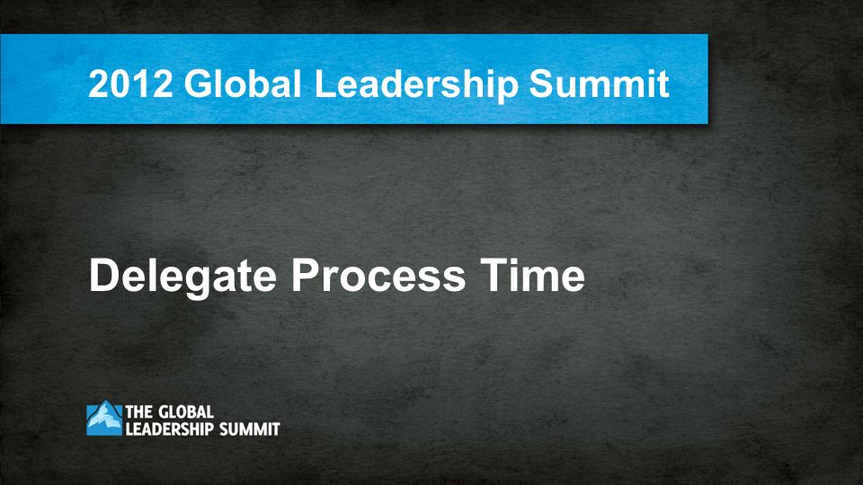 Delegate Process Time 2012 Global Leadership Summit