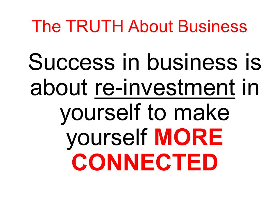 Success in business is about re-investment in yourself to make yourself SMARTER The TRUTH About Business