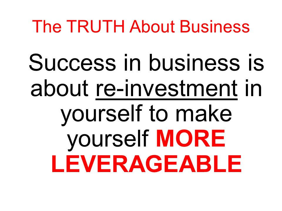 Success in business is about re-investment in yourself to make yourself MORE EXPERIENCED The TRUTH About Business