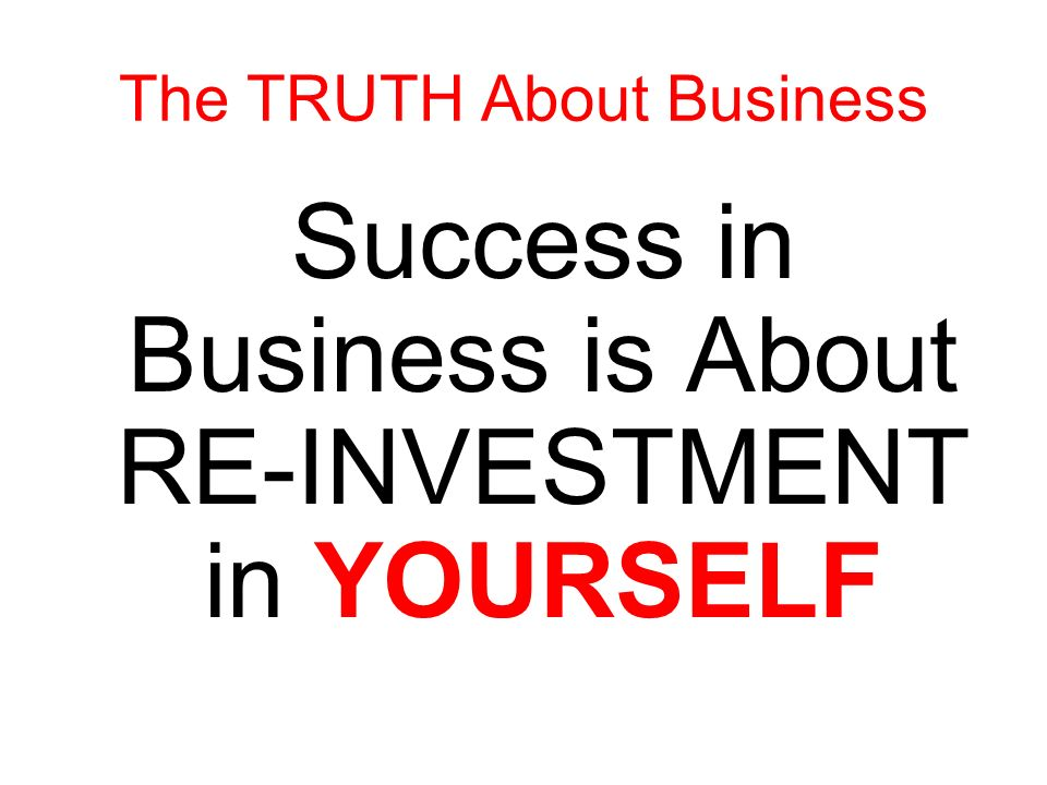 Success in business is about re-investment in yourself to make yourself RICHER The TRUTH About Business