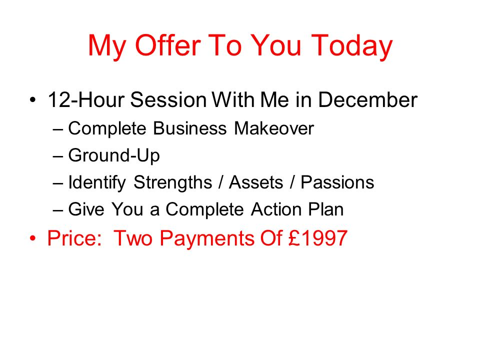 12-Hour Session With Me in December –Complete Business Makeover –Ground-Up –Identify Strengths / Assets / Passions –Give You a Complete Action Plan Price: One Billion Dollars In Pounds: Only 500 Million!