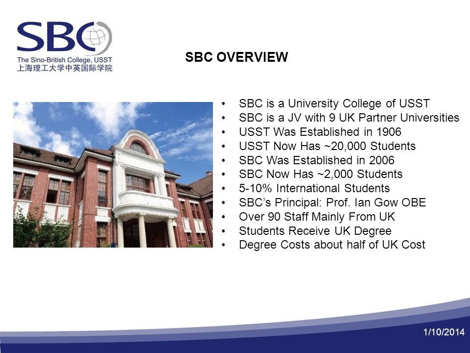 1/10/2014 SBC OVERVIEW SBC is a University College of USST SBC is a JV with 9 UK Partner Universities USST Was Established in 1906 USST Now Has ~20,000 Students SBC Was Established in 2006 SBC Now Has ~2,000 Students 5-10% International Students SBCs Principal: Prof.