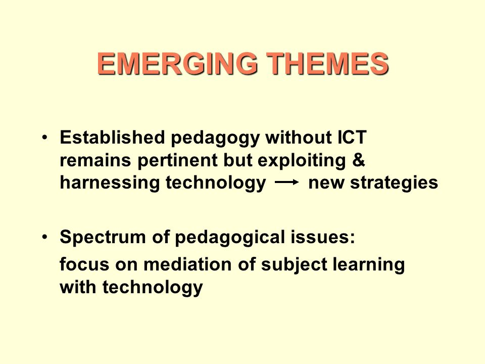EMERGING THEMES Established pedagogy without ICT remains pertinent but exploiting & harnessing technology new strategies Spectrum of pedagogical issues: focus on mediation of subject learning with technology