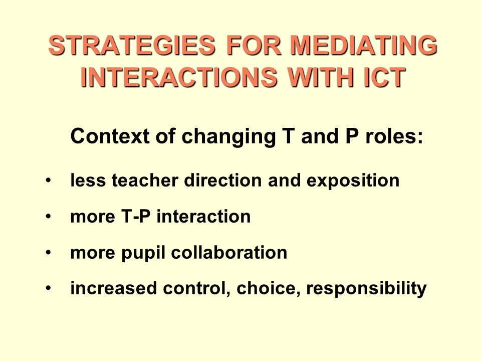 STRATEGIES FOR MEDIATING INTERACTIONS WITH ICT Context of changing T and P roles: less teacher direction and exposition more T-P interaction more pupil collaboration increased control, choice, responsibility