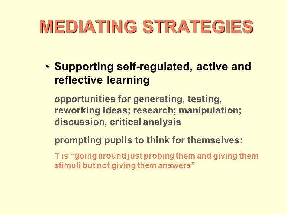 MEDIATING STRATEGIES MEDIATING STRATEGIES Supporting self-regulated, active and reflective learning opportunities for generating, testing, reworking ideas; research; manipulation; discussion, critical analysis prompting pupils to think for themselves: T is going around just probing them and giving them stimuli but not giving them answers
