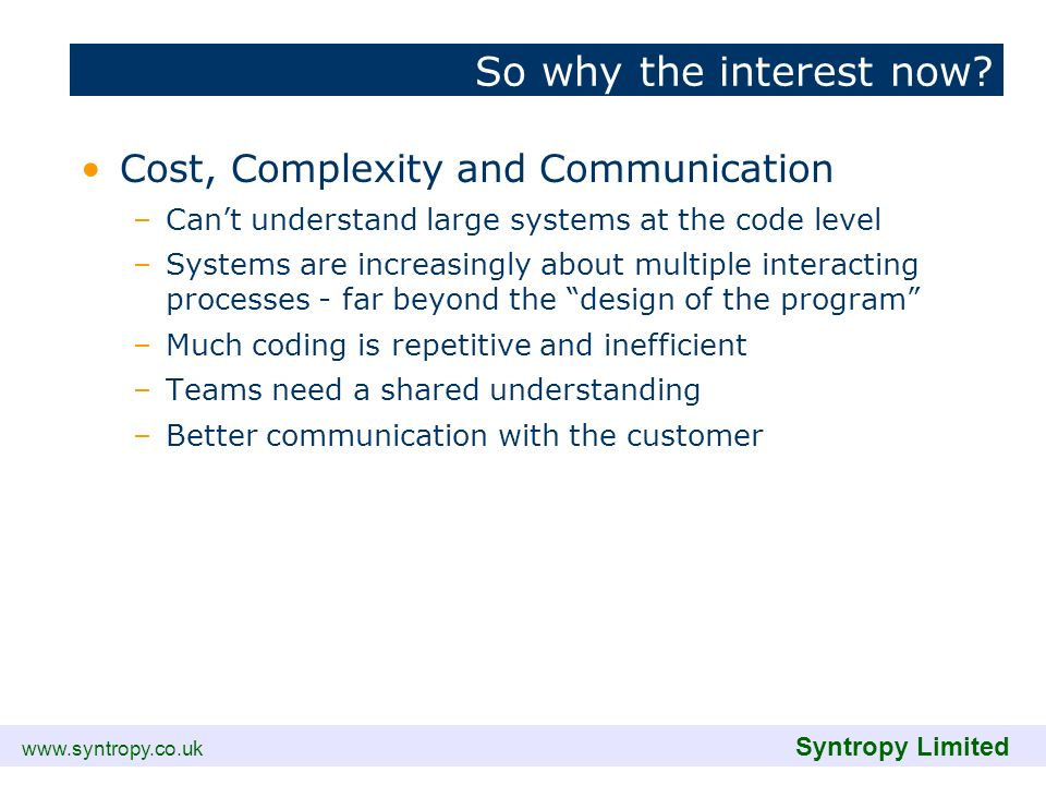 www.syntropy.co.uk Syntropy Limited So why the interest now? Cost, Complexity and Communication –Cant understand large systems at the code level –Syst