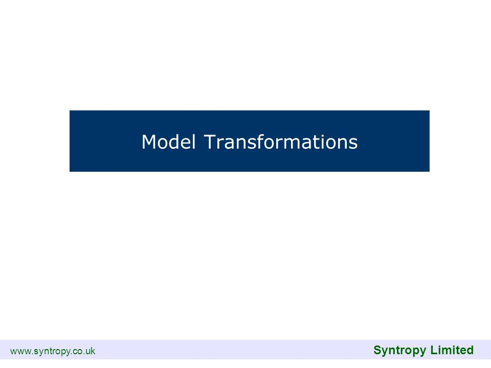 www.syntropy.co.uk Syntropy Limited Model Transformations