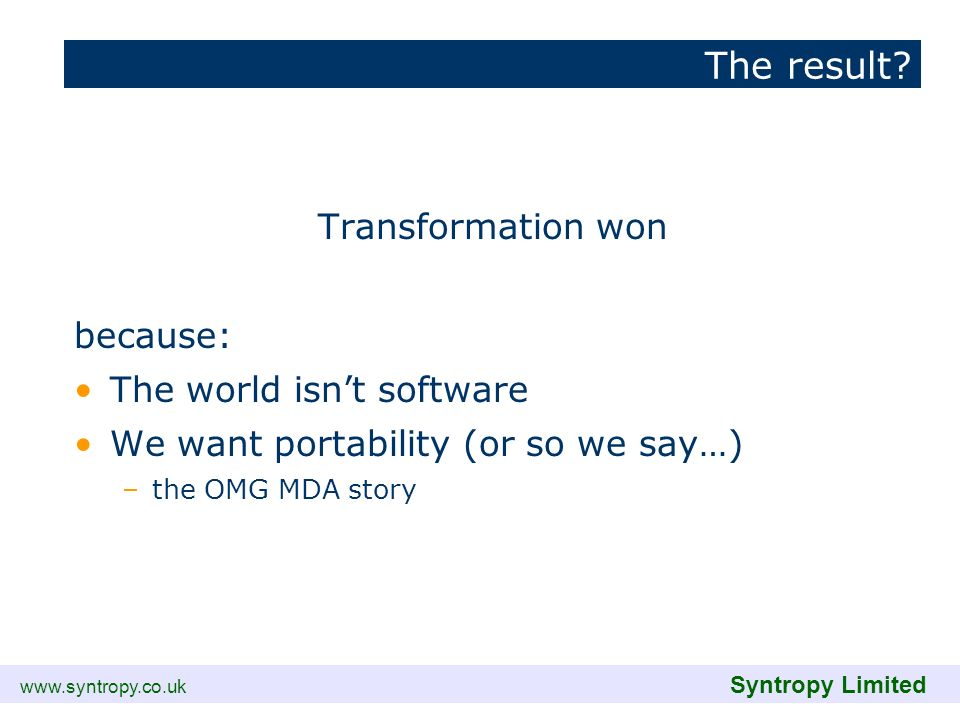 www.syntropy.co.uk Syntropy Limited The result? Transformation won because: The world isnt software We want portability (or so we say…) –the OMG MDA s