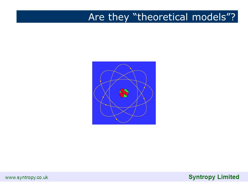 www.syntropy.co.uk Syntropy Limited Are they theoretical models?