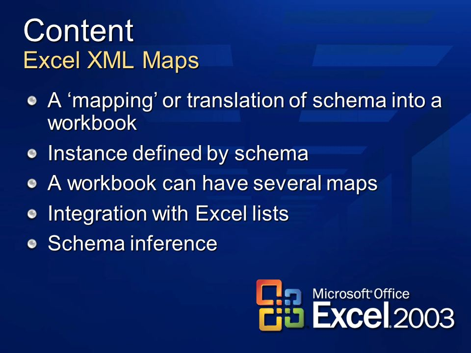 Content Excel XML Maps A mapping or translation of schema into a workbook Instance defined by schema A workbook can have several maps Integration with Excel lists Schema inference