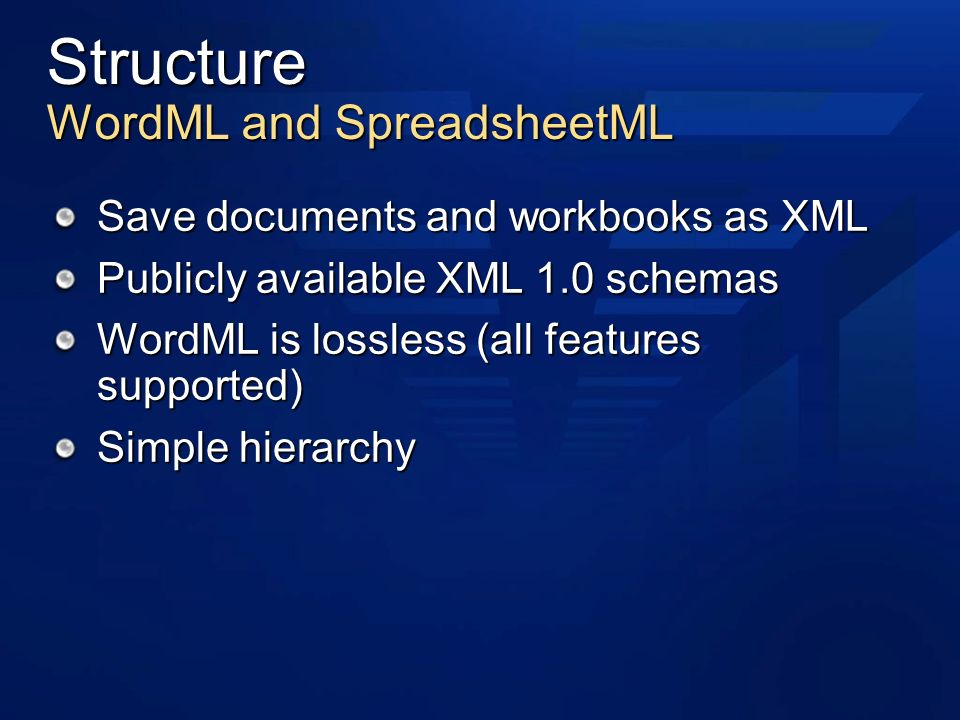 Structure WordML and SpreadsheetML Save documents and workbooks as XML Publicly available XML 1.0 schemas WordML is lossless (all features supported) Simple hierarchy