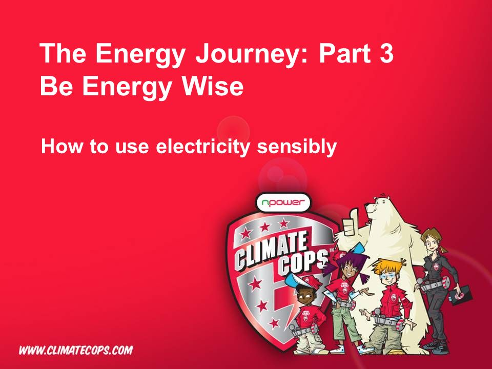 The Energy Journey: Part 3 Be Energy Wise How to use electricity sensibly