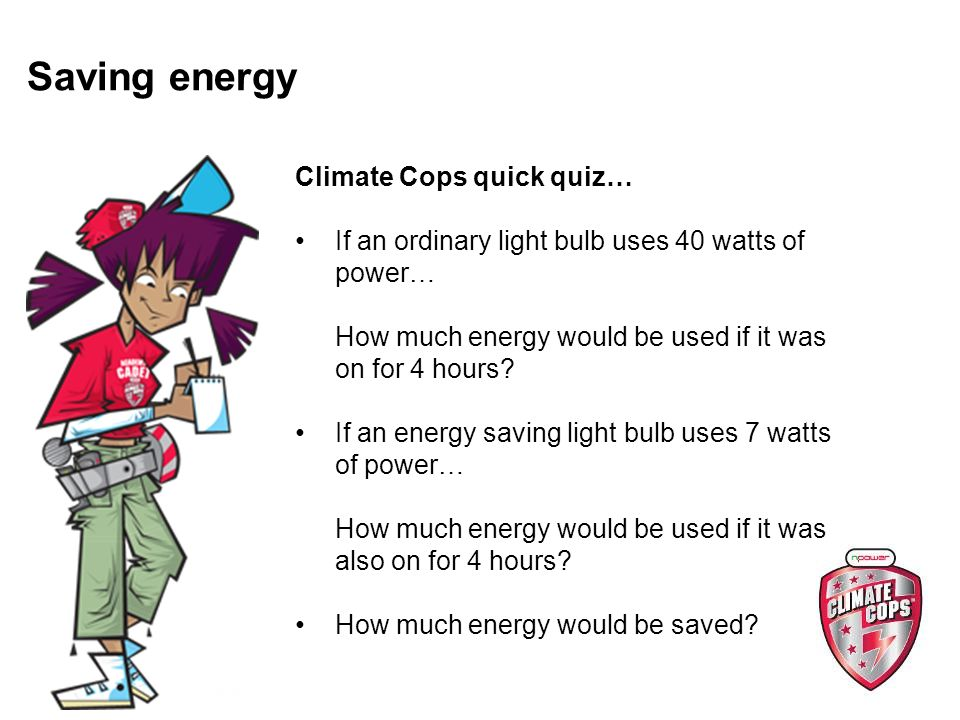 Saving energy Climate Cops quick quiz… If an ordinary light bulb uses 40 watts of power… How much energy would be used if it was on for 4 hours.