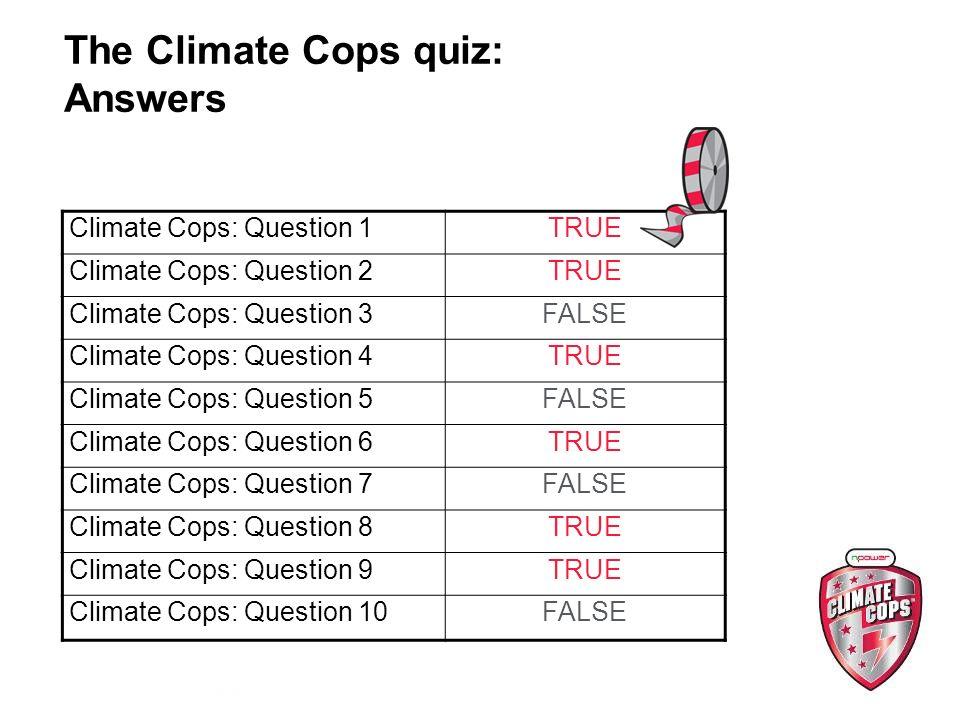 The Climate Cops quiz: Answers Climate Cops: Question 1TRUE Climate Cops: Question 2TRUE Climate Cops: Question 3FALSE Climate Cops: Question 4TRUE Climate Cops: Question 5FALSE Climate Cops: Question 6TRUE Climate Cops: Question 7FALSE Climate Cops: Question 8TRUE Climate Cops: Question 9TRUE Climate Cops: Question 10FALSE