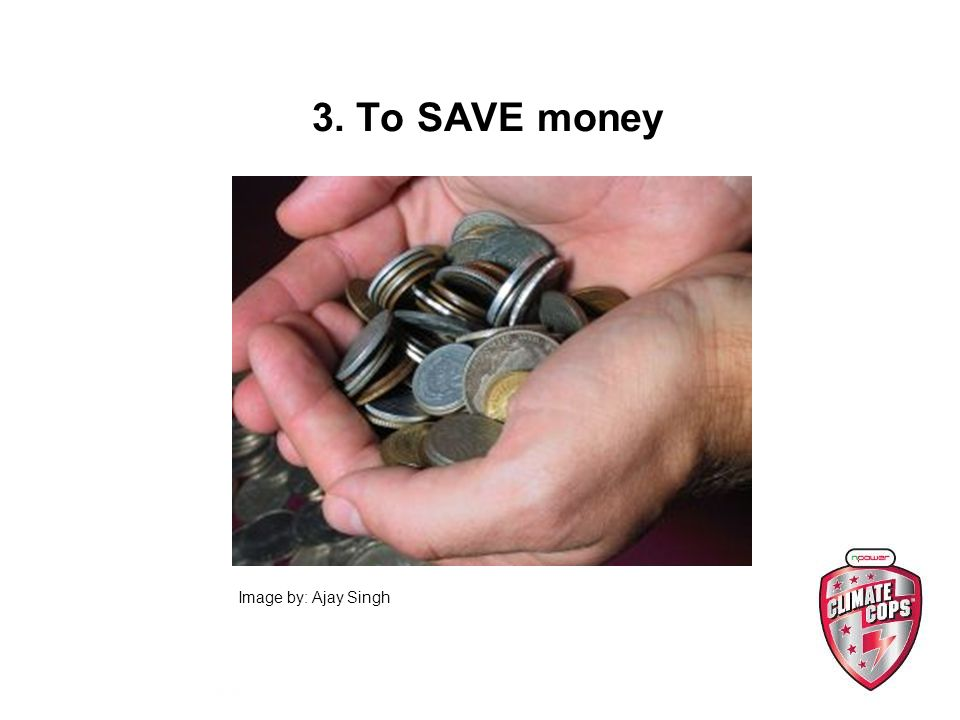 3. To SAVE money Image by: Ajay Singh