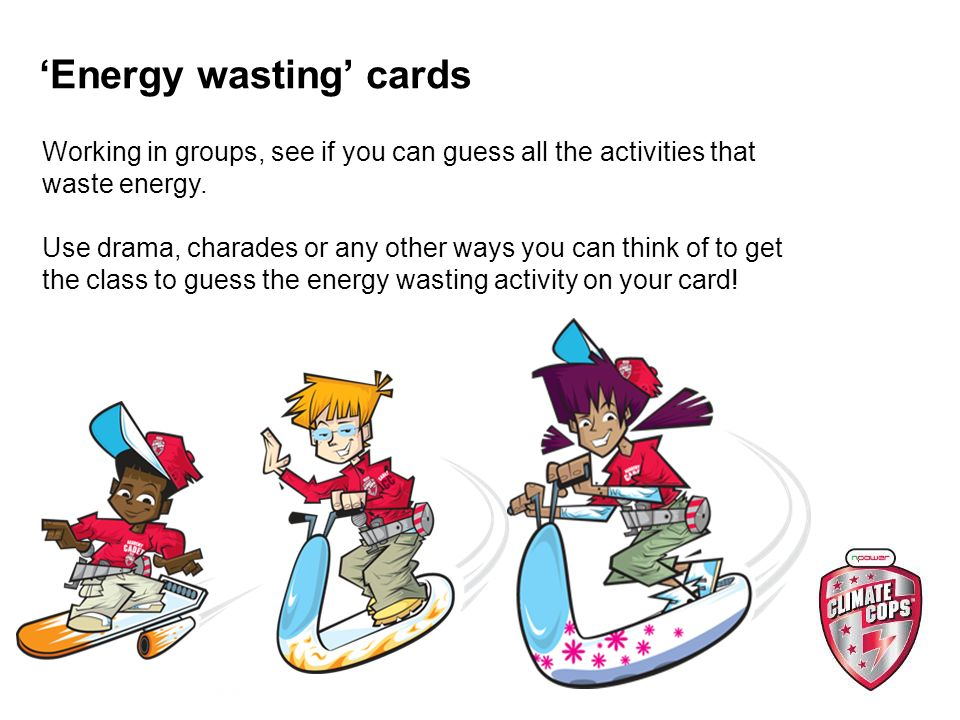 Energy wasting cards Working in groups, see if you can guess all the activities that waste energy.