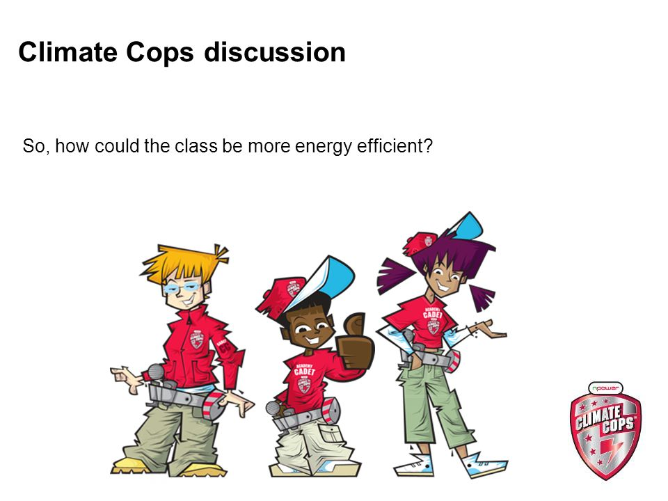 Climate Cops discussion So, how could the class be more energy efficient