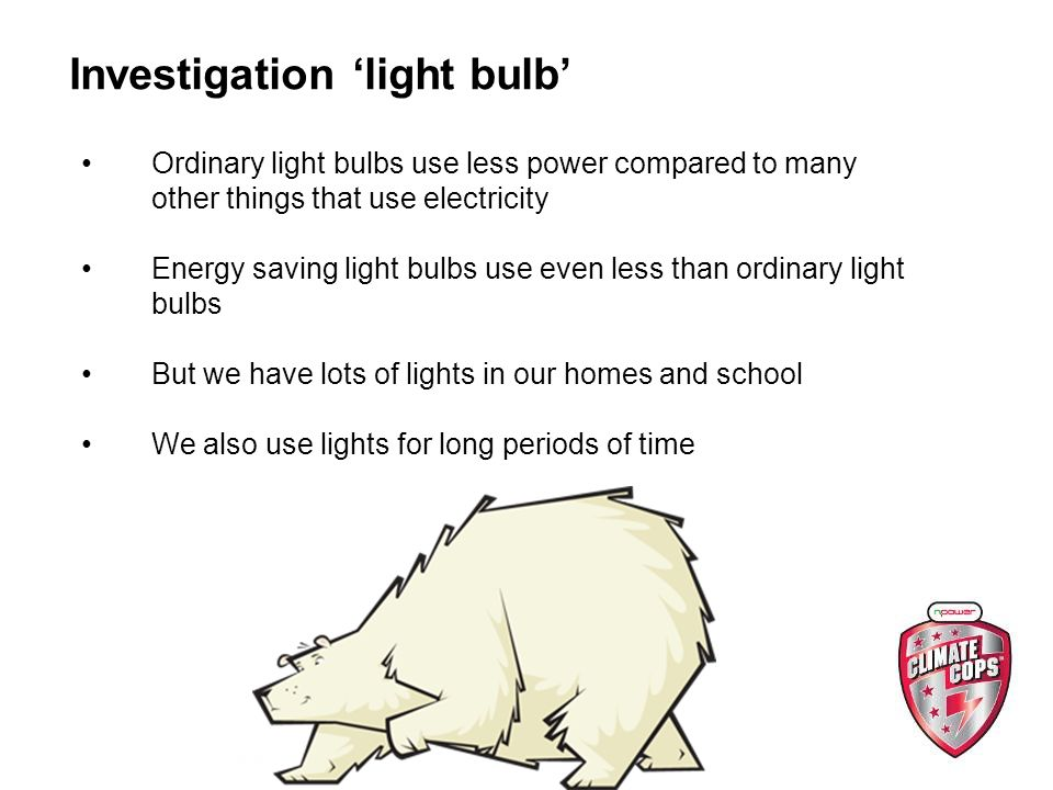 Investigation light bulb Ordinary light bulbs use less power compared to many other things that use electricity Energy saving light bulbs use even less than ordinary light bulbs But we have lots of lights in our homes and school We also use lights for long periods of time